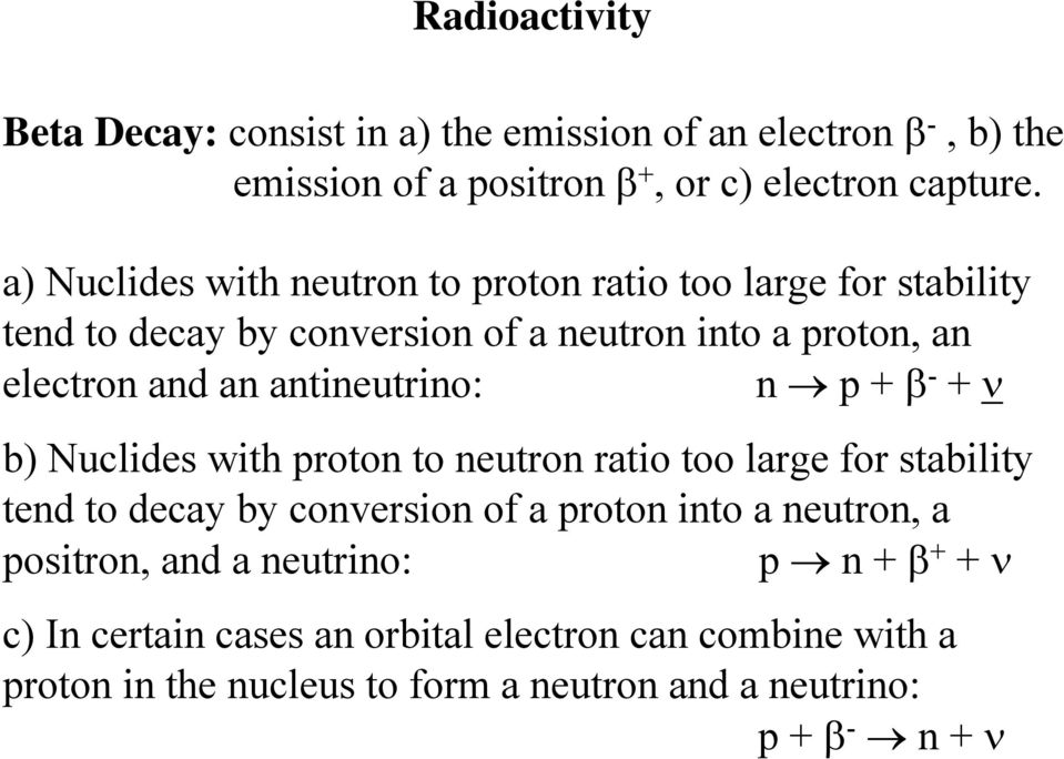 antineutrino: n p + β - + ν b) Nuclides with proton to neutron ratio too large for stability tend to decay by conversion of a proton into a