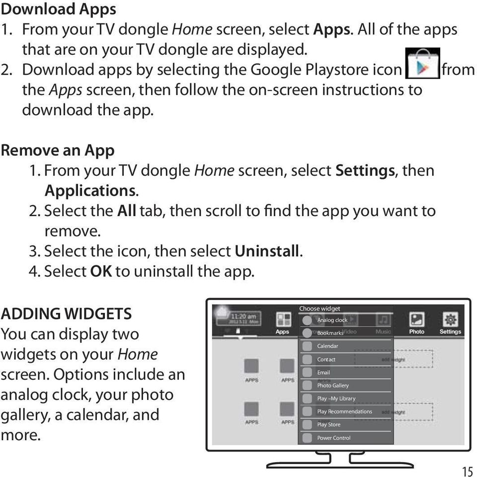 From your TV dongle Home screen, select Settings, then Applications. 2. Select the All tab, then scroll to find the app you want to remove. 3. Select the icon, then select Uninstall. 4.