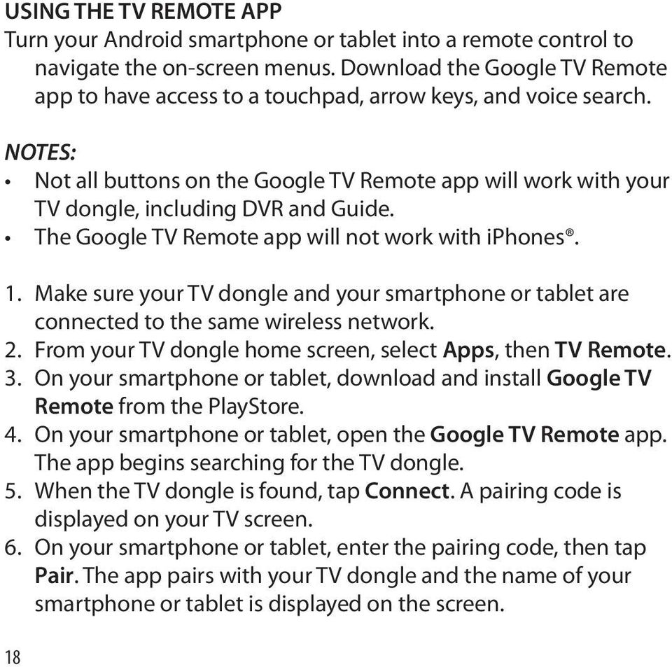 The Google TV Remote app will not work with iphones. 1. Make sure your TV dongle and your smartphone or tablet are connected to the same wireless network. 2.