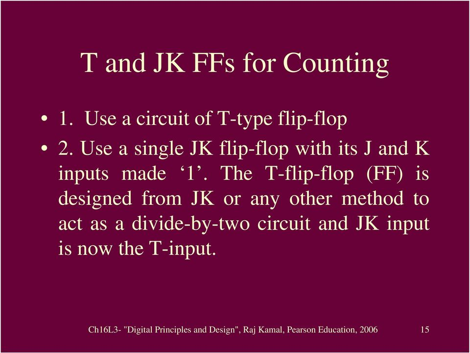 The T-flip-flop (FF) is designed from JK or any other method to act as a