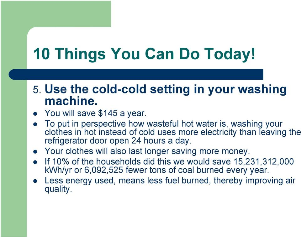 leaving the refrigerator door open 24 hours a day. Your clothes will also last longer saving more money.