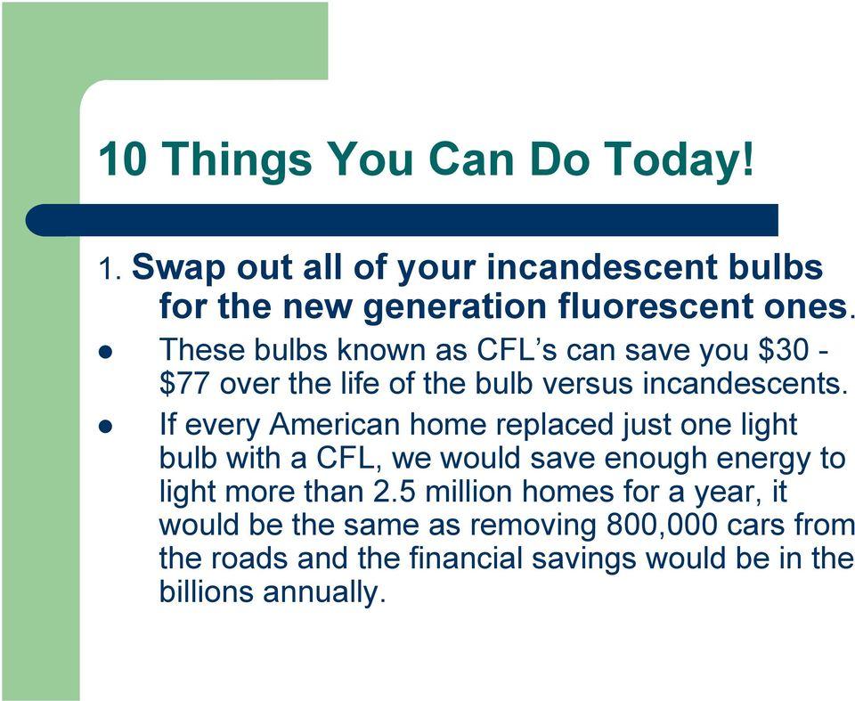 If every American home replaced just one light bulb with a CFL, we would save enough energy to light more than