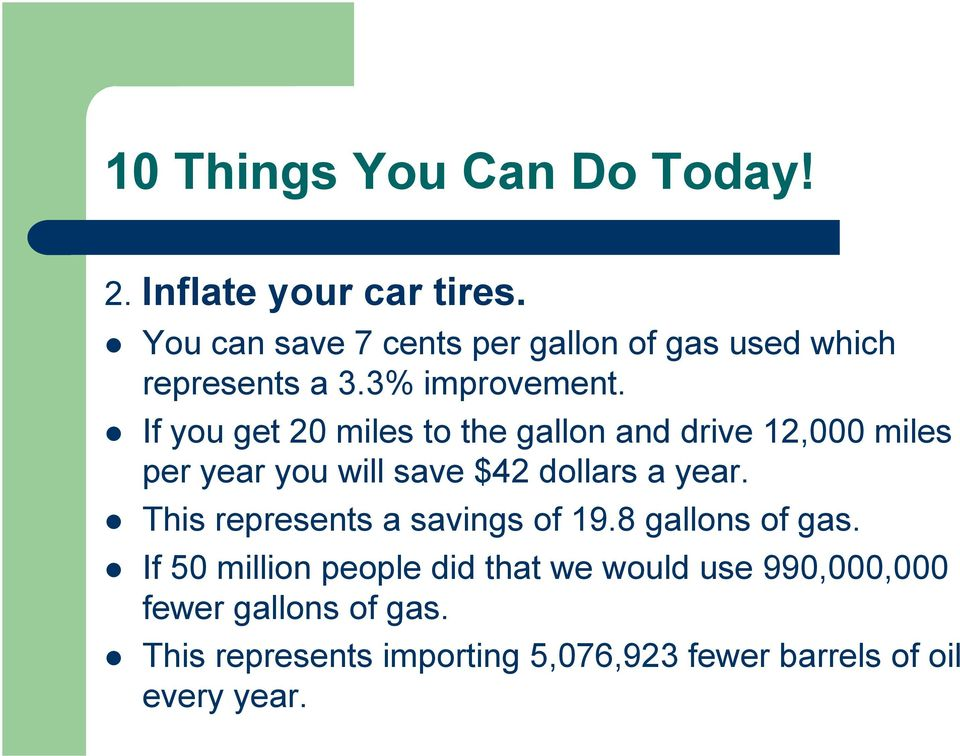 If you get 20 miles to the gallon and drive 12,000 miles per year you will save $42 dollars a year.
