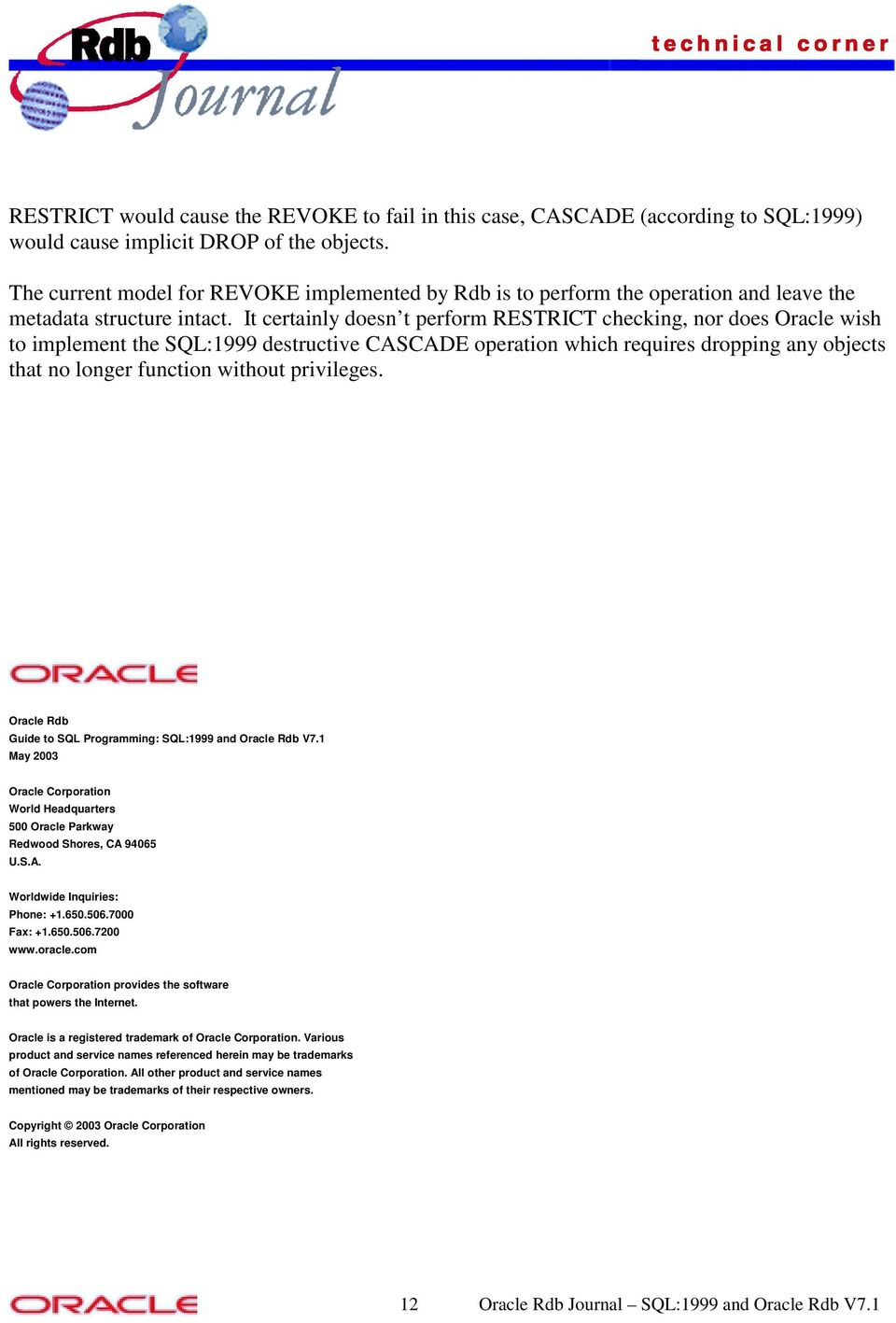 It certainly doesn t perform RESTRICT checking, nor does Oracle wish to implement the SQL:1999 destructive CASCADE operation which requires dropping any objects that no longer function without