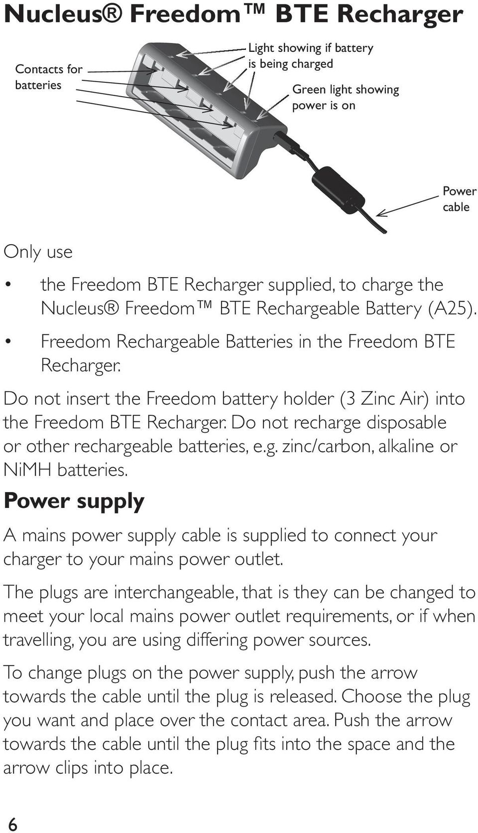 Do not insert the Freedom battery holder (3 Zinc Air) into the Freedom BTE Recharger. Do not recharge disposable or other rechargeable batteries, e.g. zinc/carbon, alkaline or NiMH batteries.