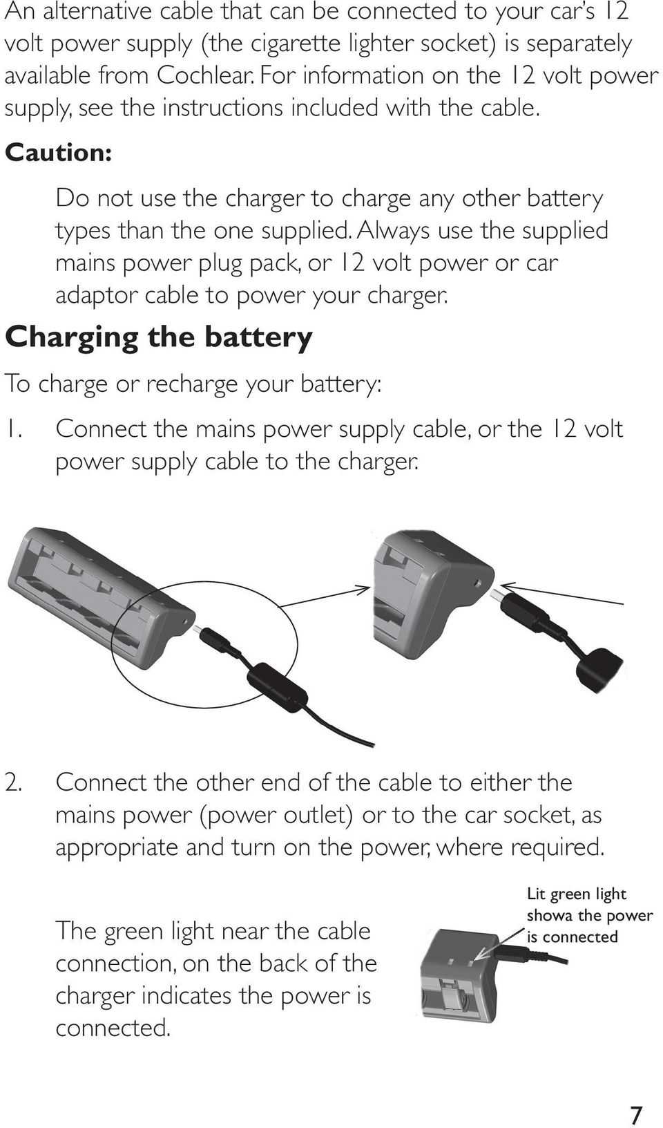 Always use the supplied mains power plug pack, or 12 volt power or car adaptor cable to power your charger. Charging the battery To charge or recharge your battery: 1.