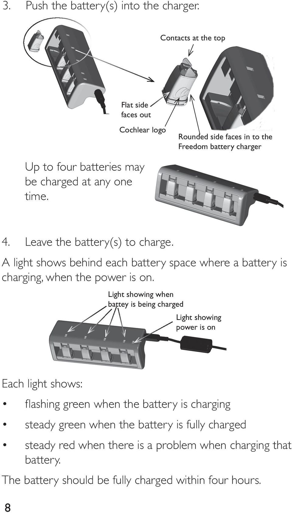 Leave the battery(s) to charge. A light shows behind each battery space where a battery is charging, when the power is on.