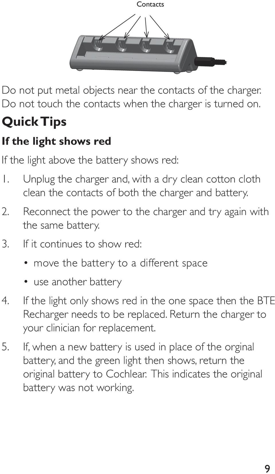 Reconnect the power to the charger and try again with the same battery. 3. If it continues to show red: move the battery to a different space use another battery 4.