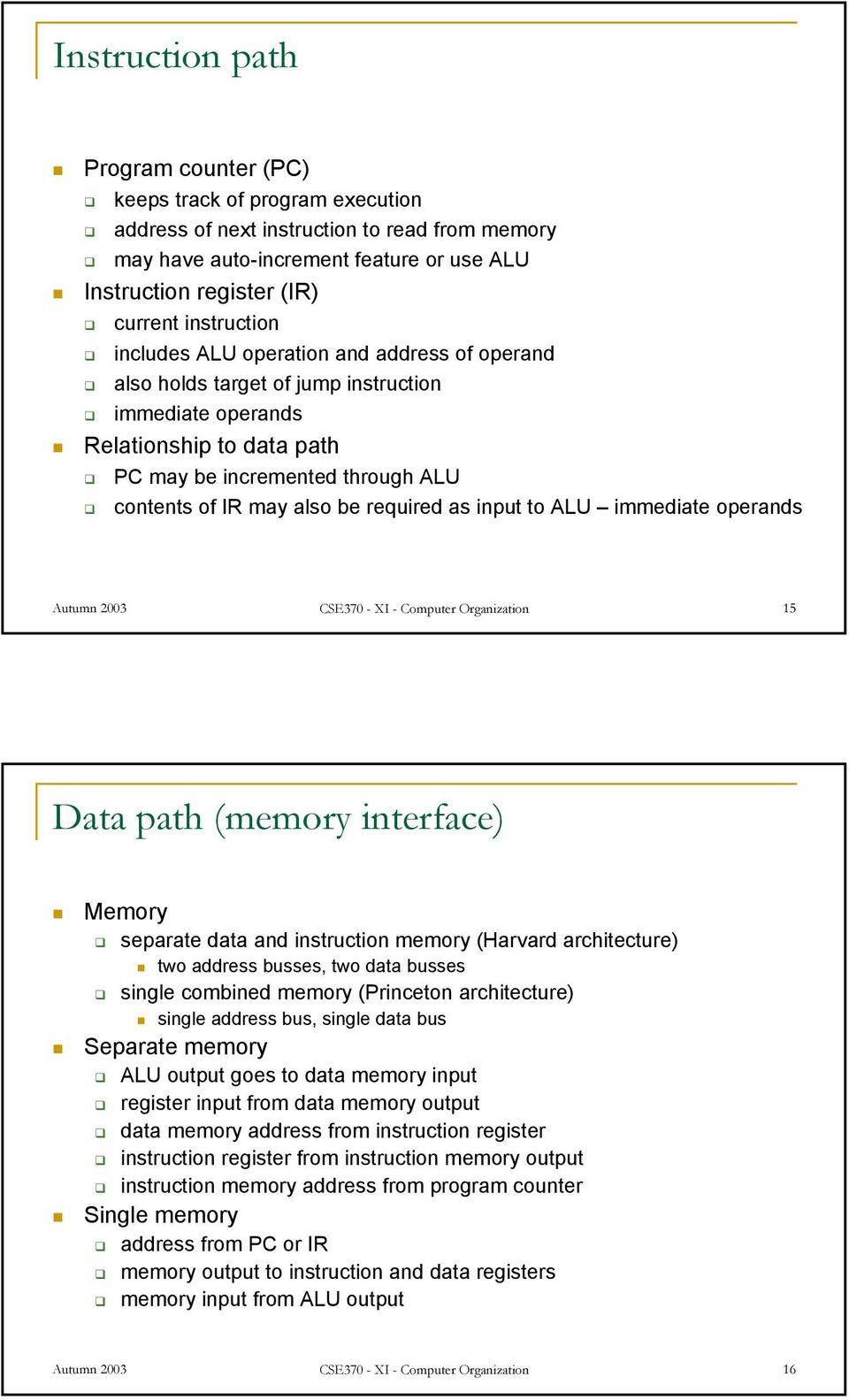 operands Autumn 2003 CSE370 - XI - Computer Organization 15 Data path (memory interface) Memory separate data and memory (Harvard architecture) two address busses, two data busses single combined