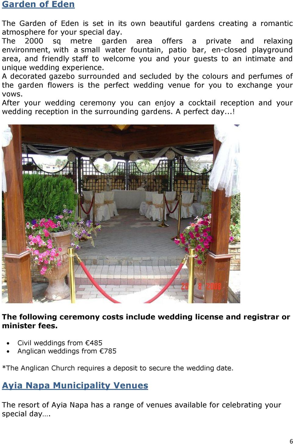 intimate and unique wedding experience. A decorated gazebo surrounded and secluded by the colours and perfumes of the garden flowers is the perfect wedding venue for you to exchange your vows.