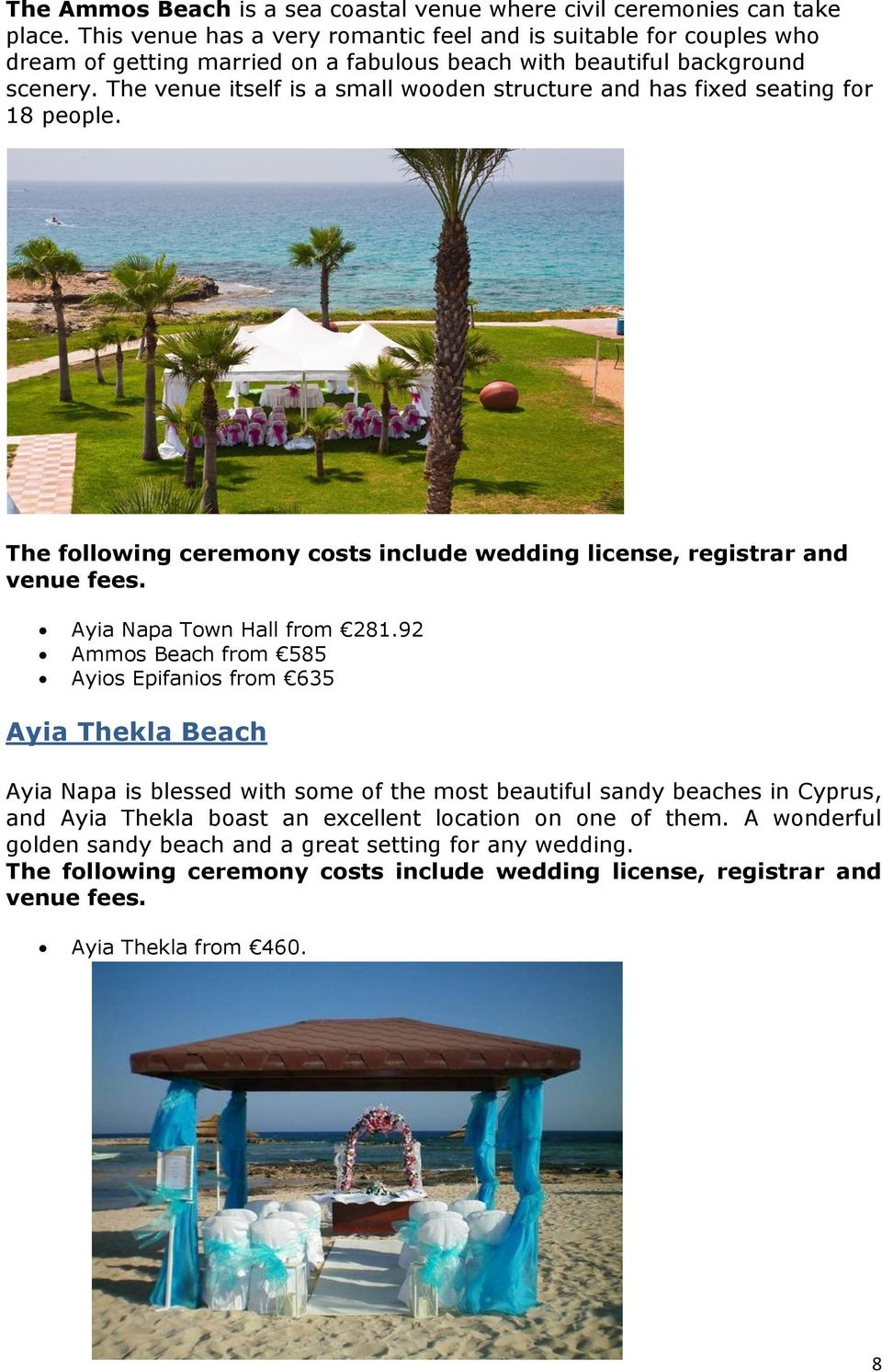 The venue itself is a small wooden structure and has fixed seating for 18 people. The following ceremony costs include wedding license, registrar and venue fees. Ayia Napa Town Hall from 281.