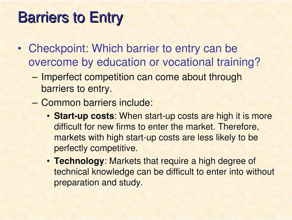 Common barriers include: Start-up costs: When start-up costs are high it is more difficult for new firms to enter the market.
