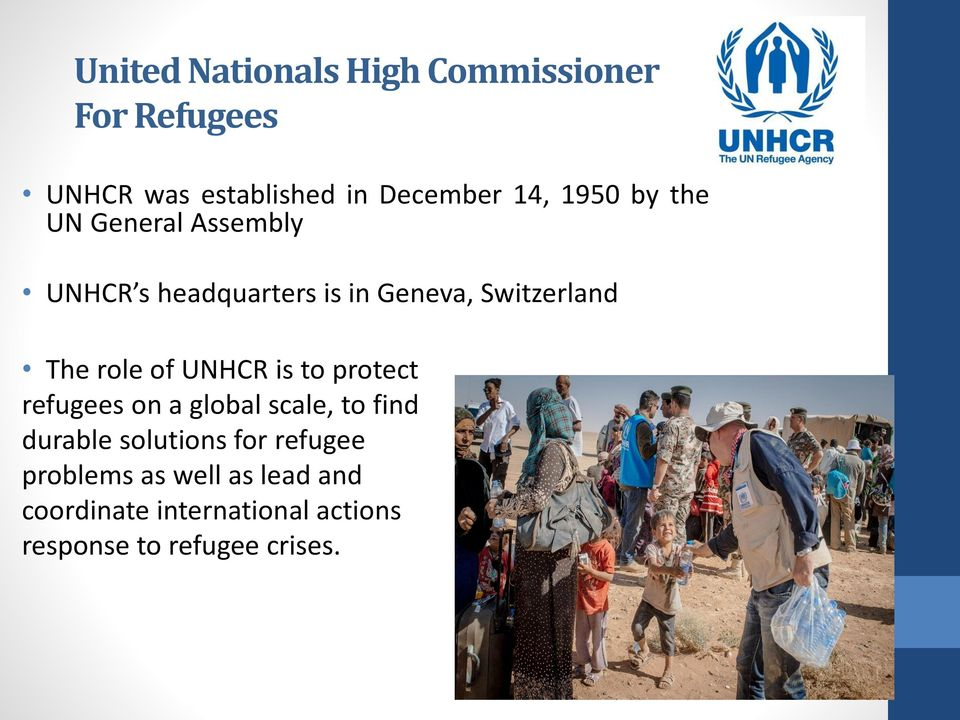 of UNHCR is to protect refugees on a global scale, to find durable solutions for