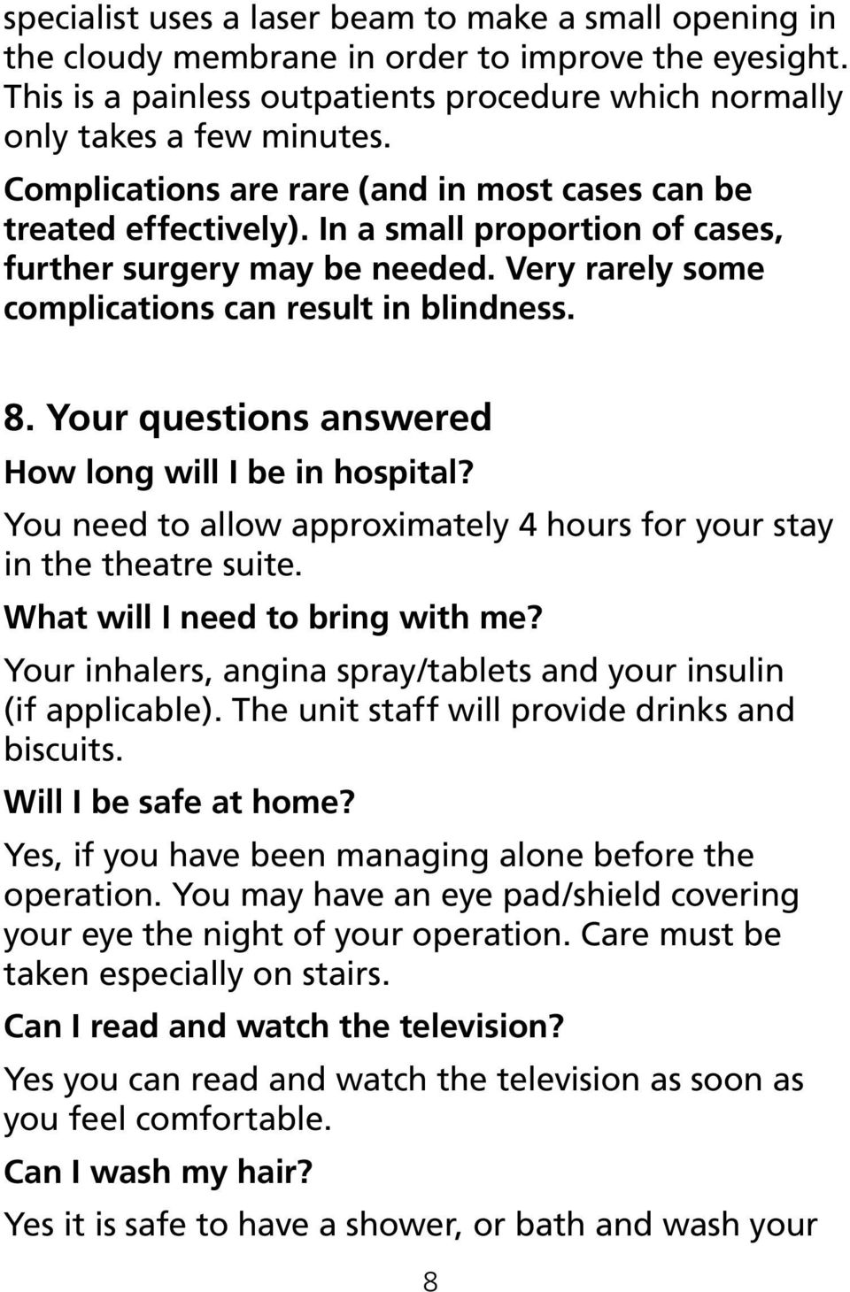 Your questions answered How long will I be in hospital? You need to allow approximately 4 hours for your stay in the theatre suite. What will I need to bring with me?