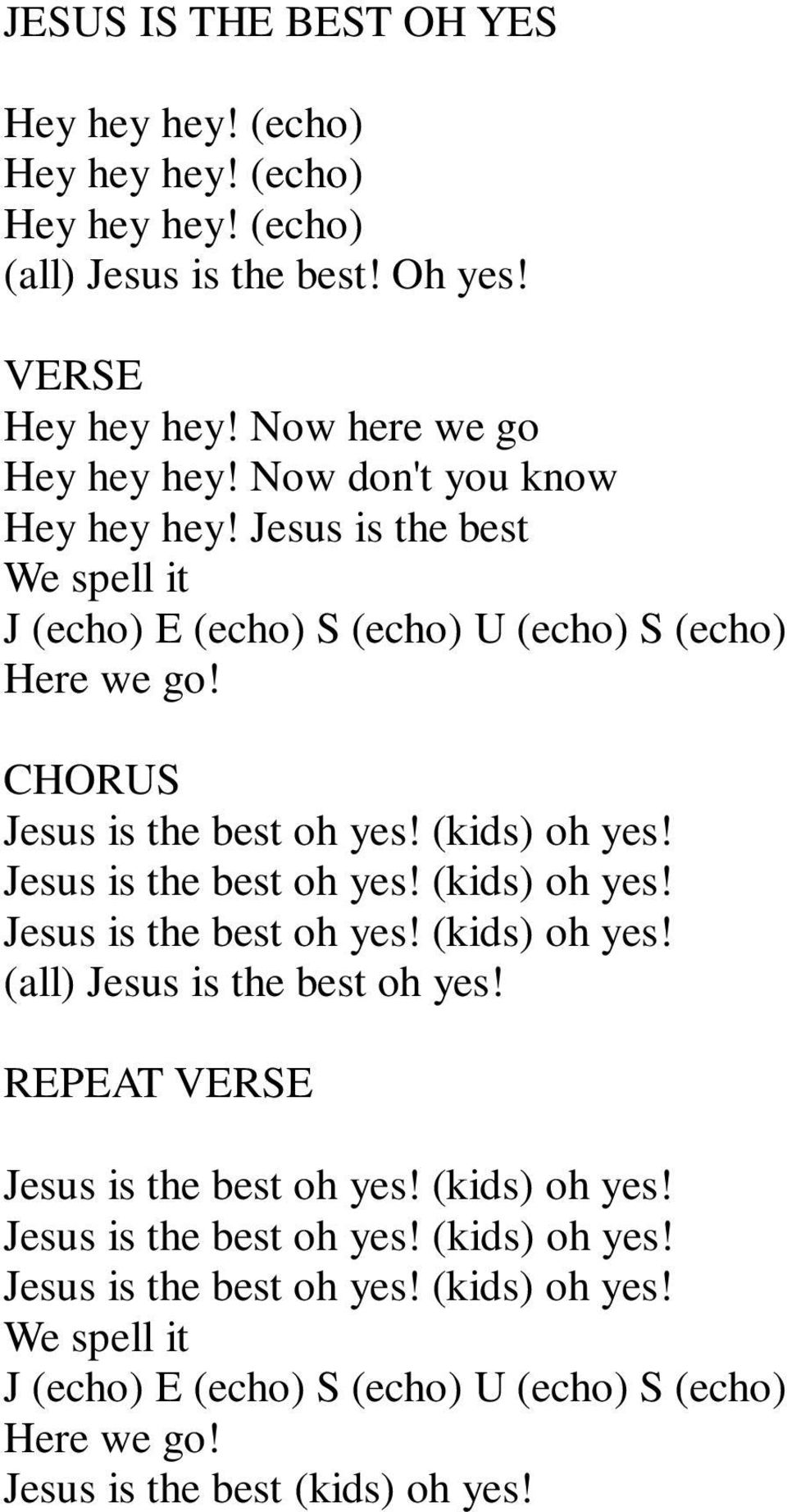 Jesus is the best oh yes! (kids) oh yes! Jesus is the best oh yes! (kids) oh yes! (all) Jesus is the best oh yes! REPEAT Jesus is the best oh yes! (kids) oh yes! Jesus is the best oh yes! (kids) oh yes! Jesus is the best oh yes! (kids) oh yes! We spell it J (echo) E (echo) S (echo) U (echo) S (echo) Here we go!