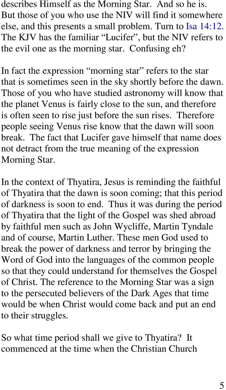 In fact the expression morning star refers to the star that is sometimes seen in the sky shortly before the dawn.