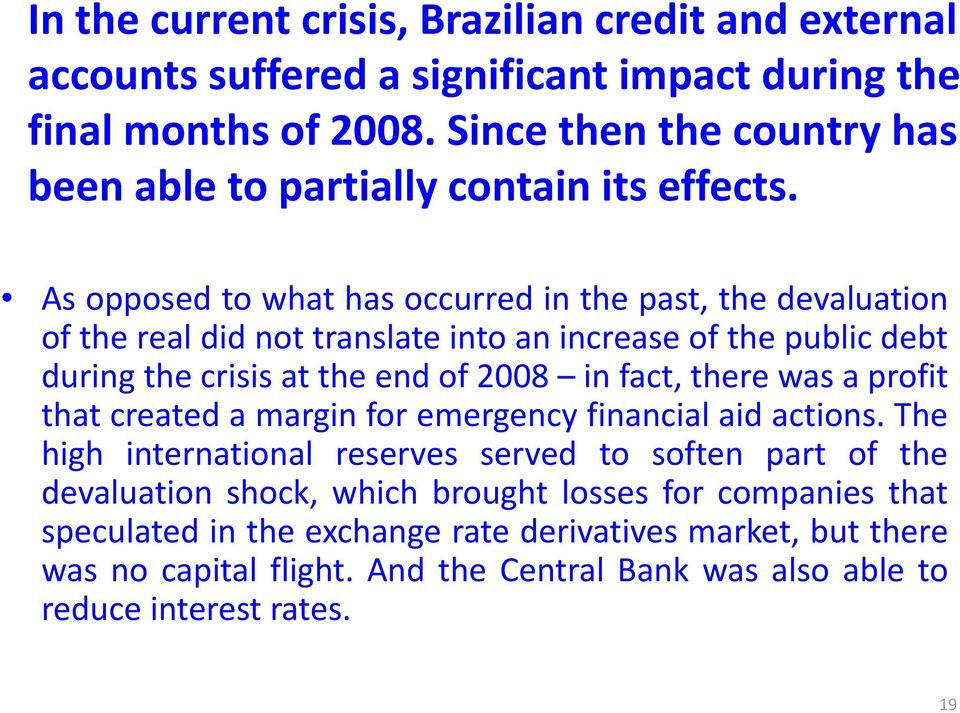 As opposed to what has occurred in the past, the devaluation of the real did not translate into an increase of the public debt during the crisis at the end of 2008 in fact, there