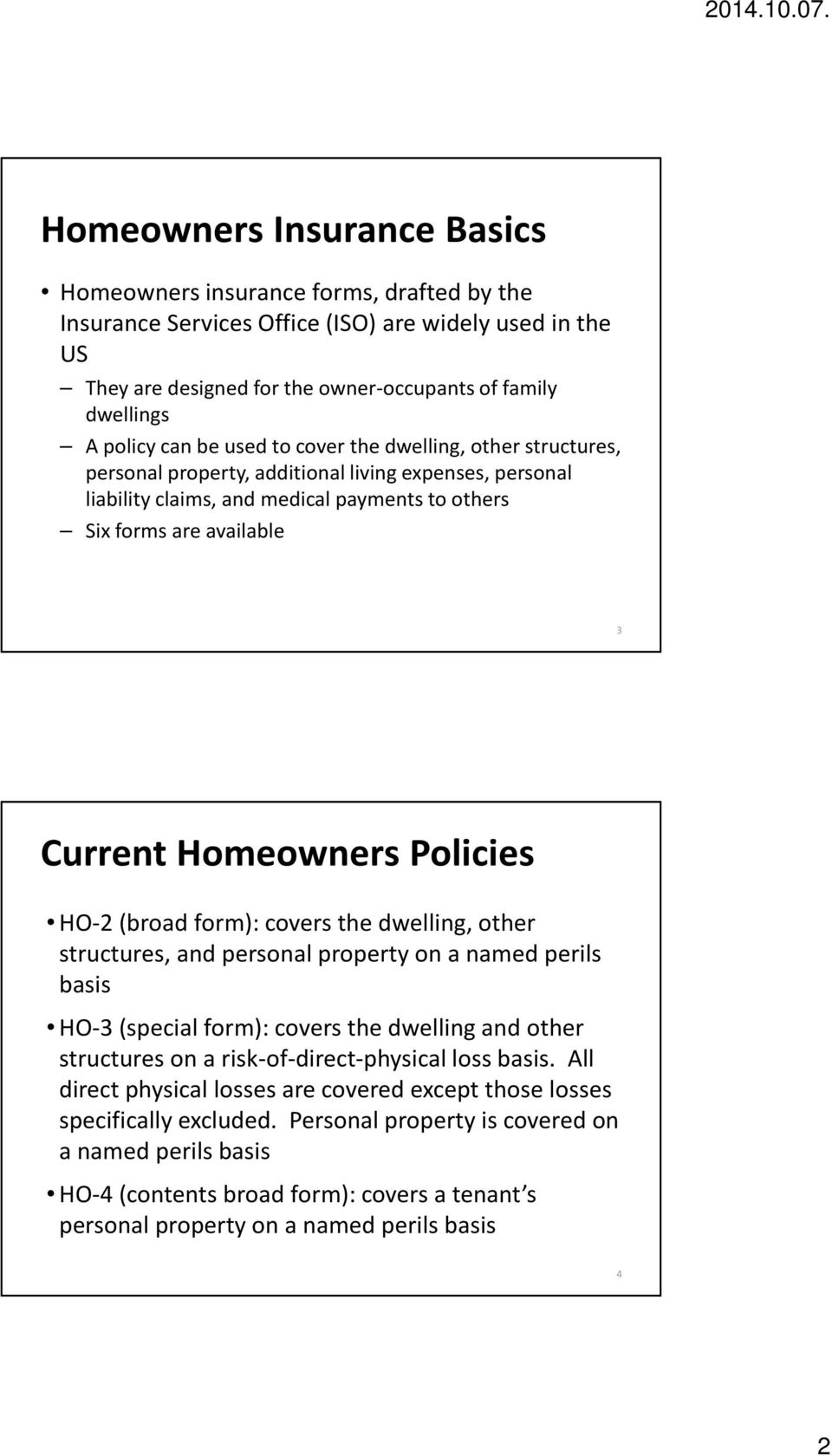 Homeowners Policies HO-2 (broad form): covers the dwelling, other structures, and personal property on a named perils basis HO-3 (special form): covers the dwelling and other structures on a