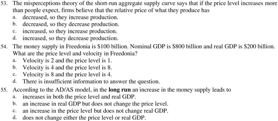 The money supply in Freedonia is $100 billion. Nominal GDP is $800 billion and real GDP is $200 billion. What are the price level and velocity in Freedonia? a. Velocity is 2 and the price level is 1.