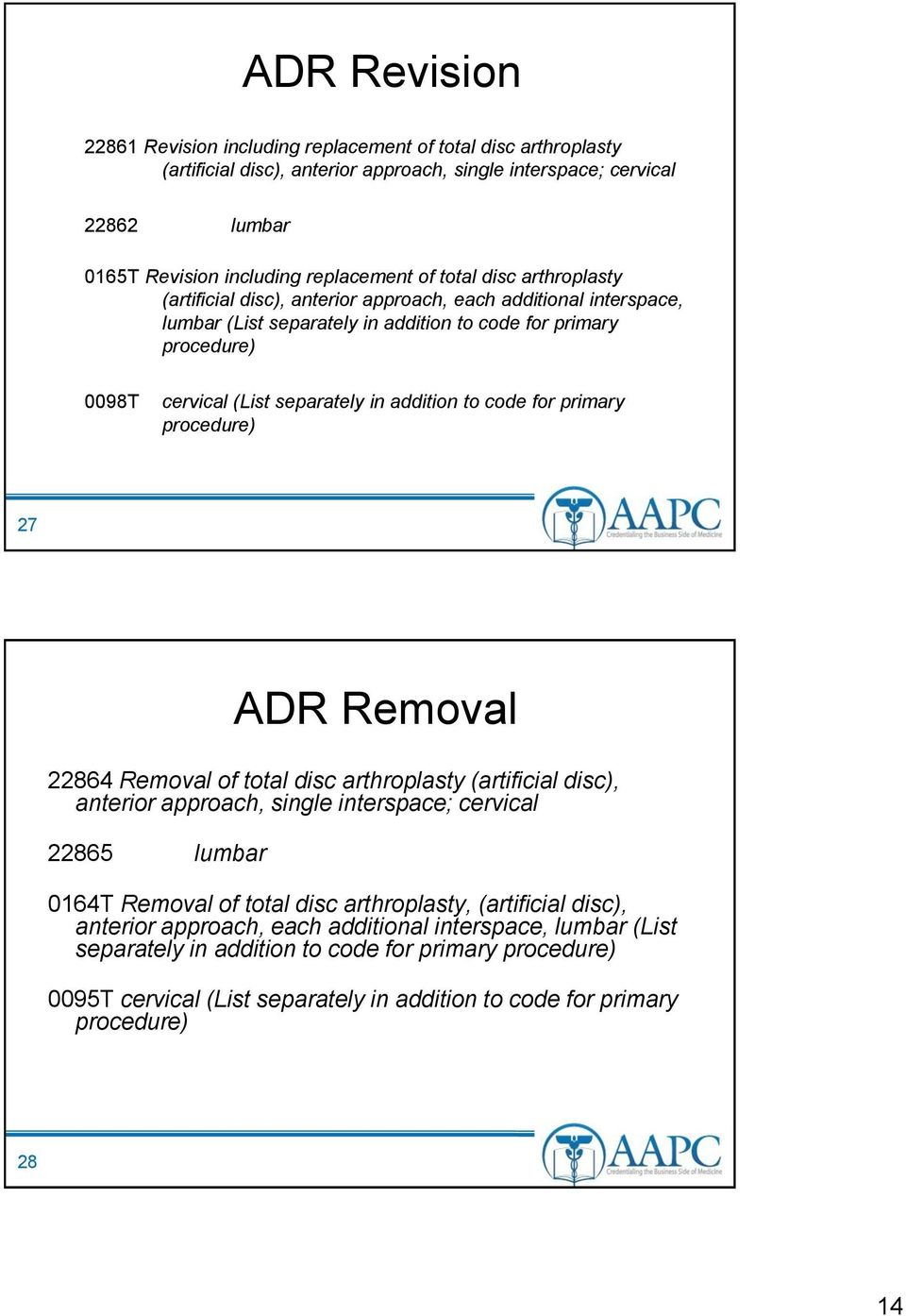 addition to code for primary procedure) 27 ADR Removal 22864 Removal of total disc arthroplasty (artificial disc), anterior approach, single interspace; cervical 22865 lumbar 0164T Removal of total