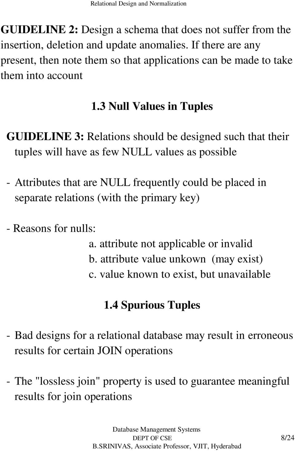 3 Null Values in Tuples GUIDELINE 3: Relations should be designed such that their tuples will have as few NULL values as possible - Attributes that are NULL frequently could be placed in separate