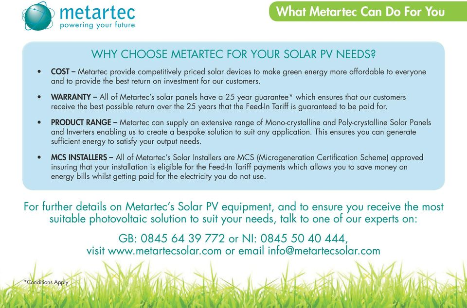 WARRANTY All of Metartec s solar panels have a 25 year guarantee* which ensures that our customers receive the best possible return over the 25 years that the Feed-In Tariff is guaranteed to be paid
