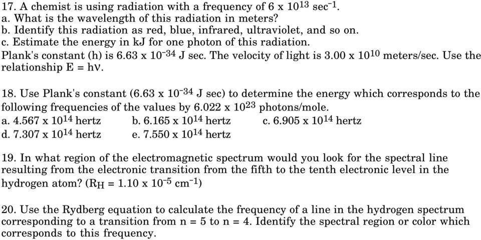 Use Plank's constant (6.63 x 10 34 J sec) to determine the energy which corresponds to the following frequencies of the values by 6.022 x 10 23 photons/mole. a. 4.567 x 10 14 hertz b. 6.165 x 10 14 hertz c.