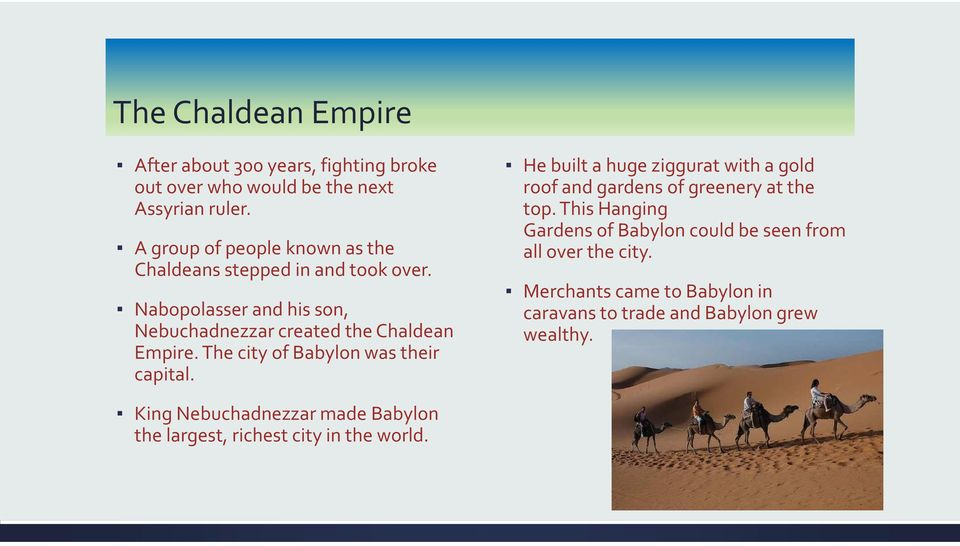 The city of Babylon was their capital. He built a huge ziggurat with a gold roof and gardens of greenery at the top.