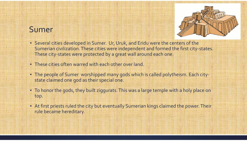 These cities often warred with each other over land. The people of Sumer worshipped many gods which is called polytheism.