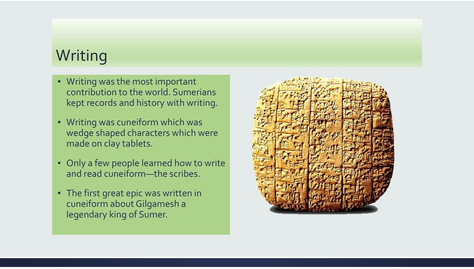 Writing was cuneiform which was wedge shaped characters which were made on clay tablets.