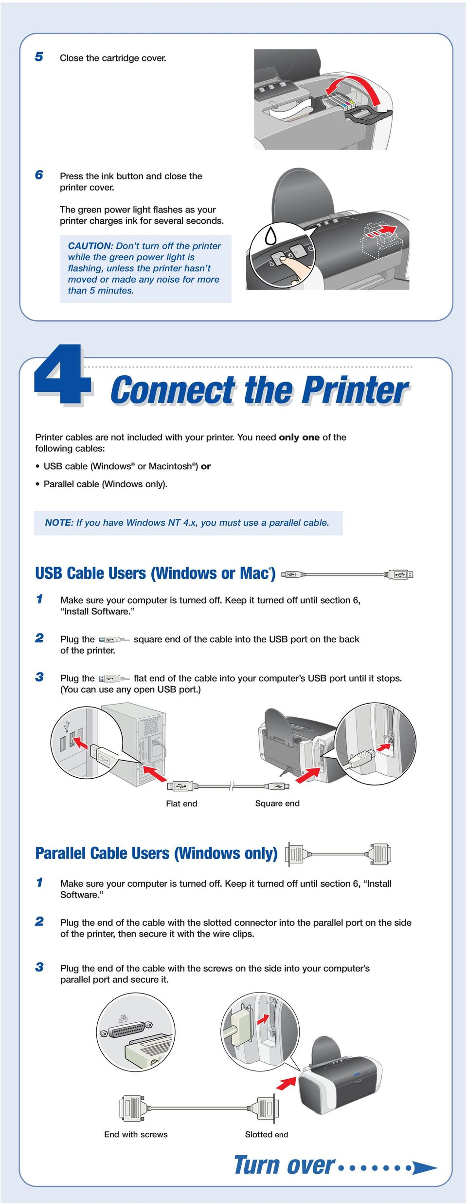 4 Connect the Printer Printer cables are not included with your printer. You need only one of the following cables: USB cable (Windows or Macintosh ) or Parallel cable (Windows only).