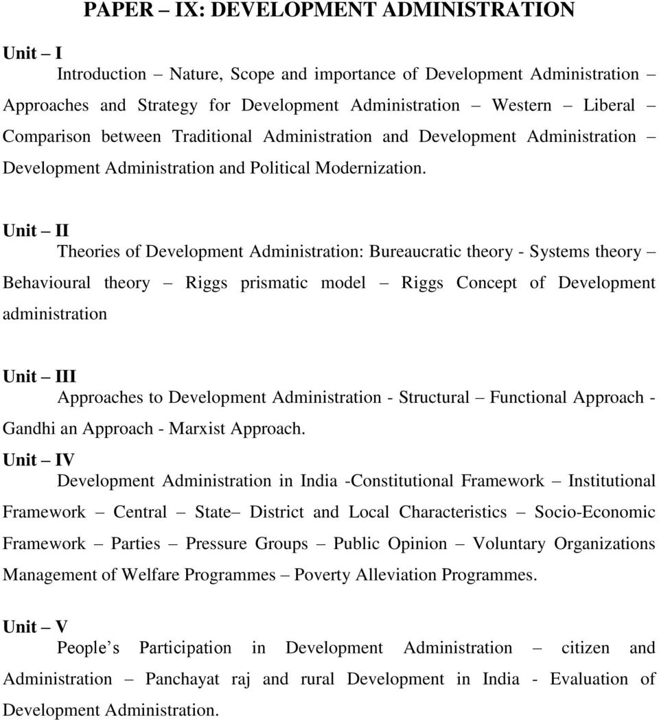 Unit II Theories of Development Administration: Bureaucratic theory - Systems theory Behavioural theory Riggs prismatic model Riggs Concept of Development administration Unit III Approaches to
