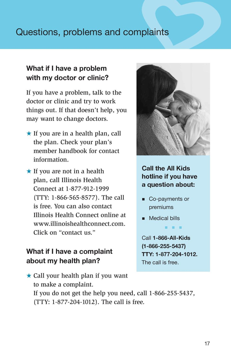If you are not in a health plan, call Illinois Health Connect at 1-877-912-1999 (TTY: 1-866-565-8577). The call is free. You can also contact Illinois Health Connect online at www.