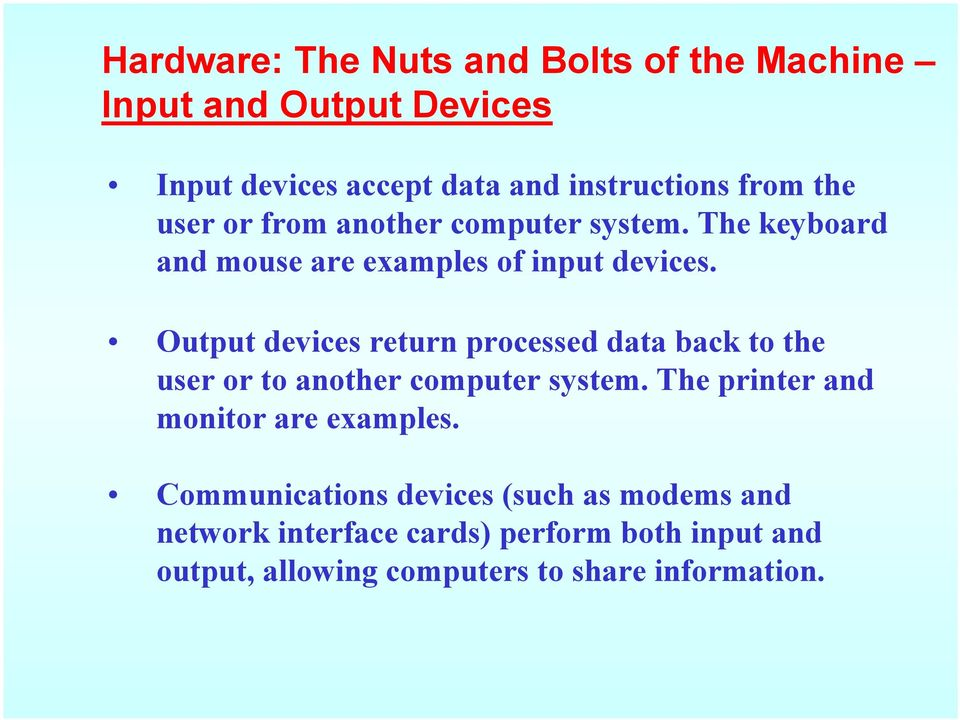 Output devices return processed data back to the user or to another computer system.