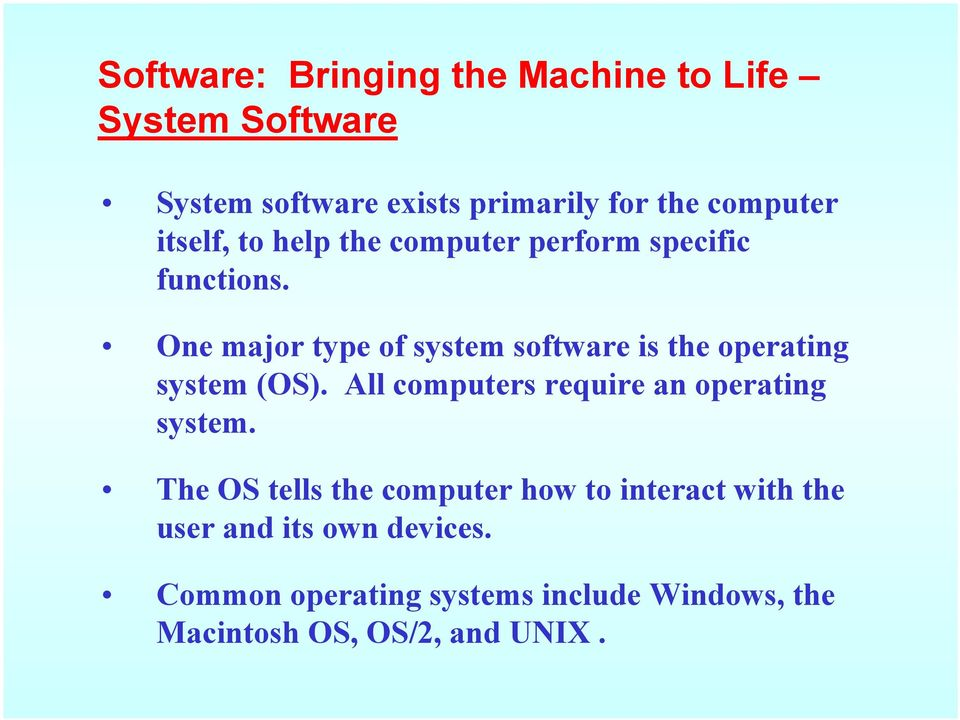 One major type of system software is the operating system (OS). All computers require an operating system.