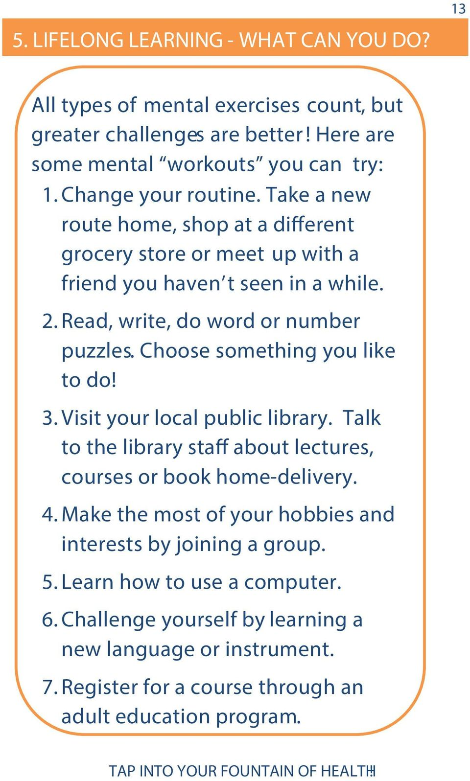 Choose something you like to do! 3. Visit your local public library. Talk to the library staff about lectures, courses or book home-delivery. 4.
