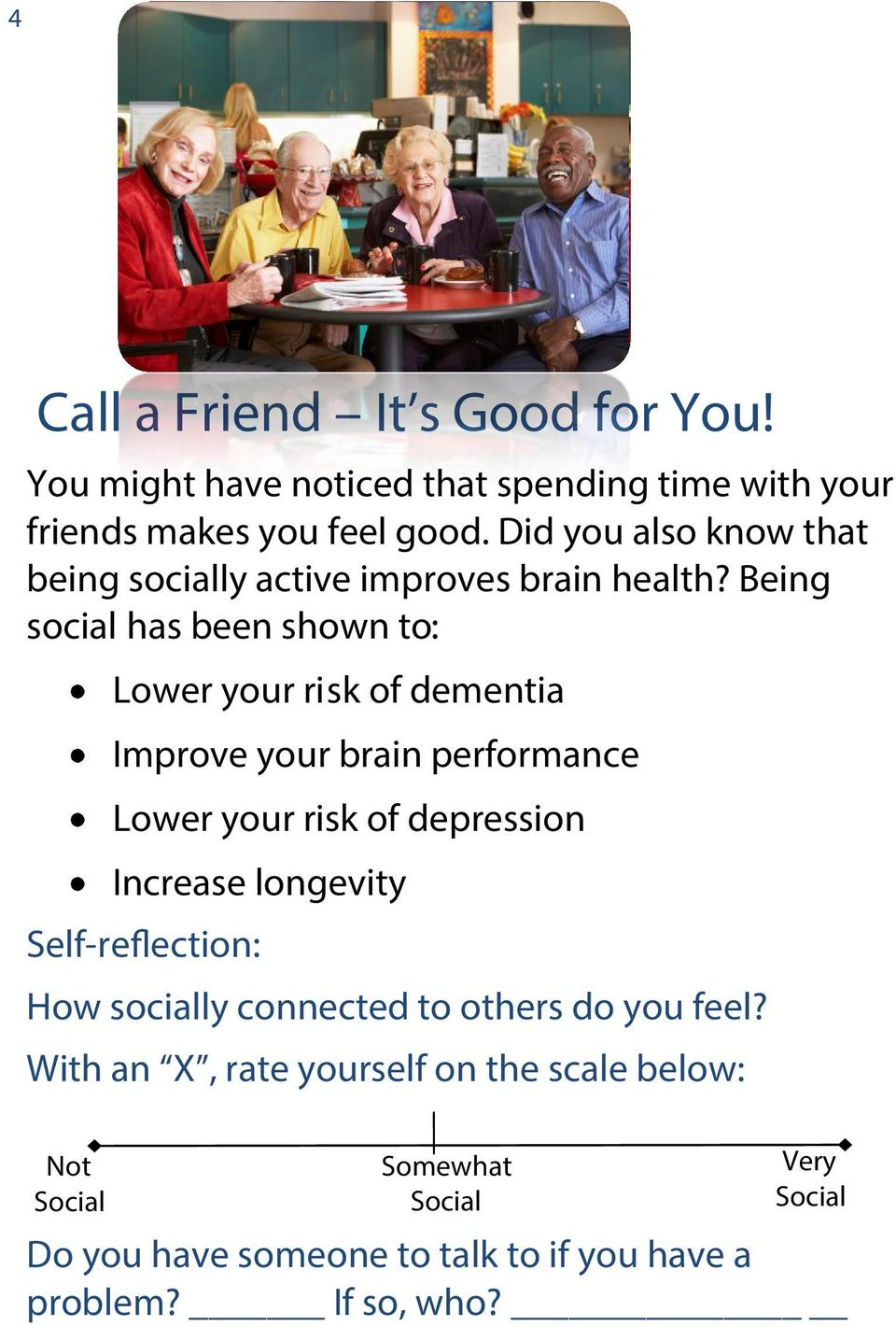 Being social has been shown to: Lower your risk of dementia Improve your brain performance Lower your risk of depression Increase