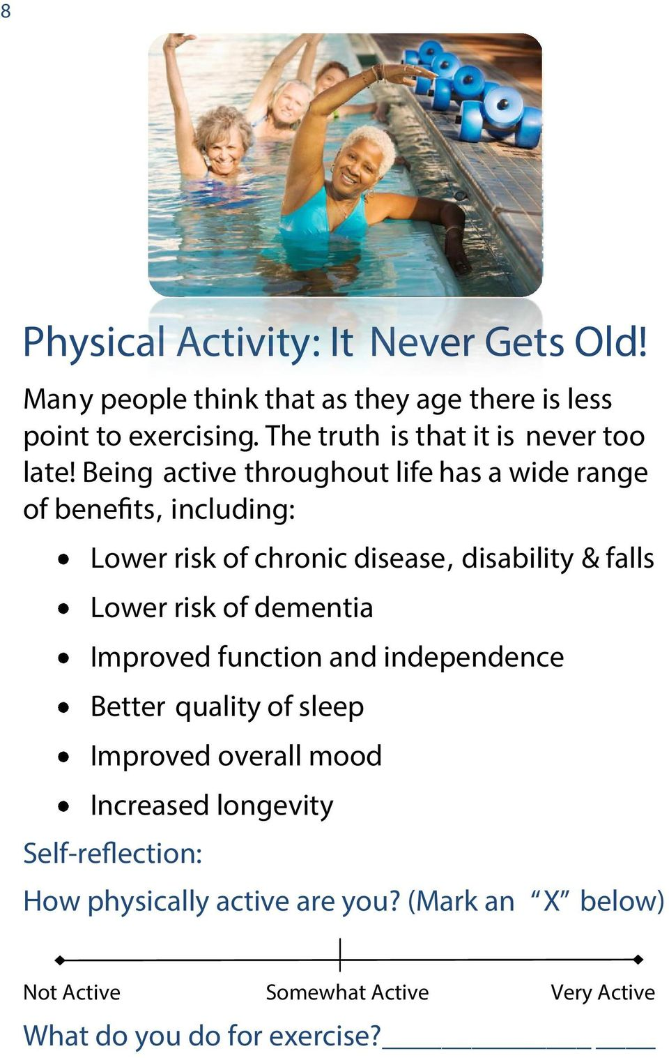 Being active throughout life has a wide range of benefits, including: Lower risk of chronic disease, disability & falls Lower risk