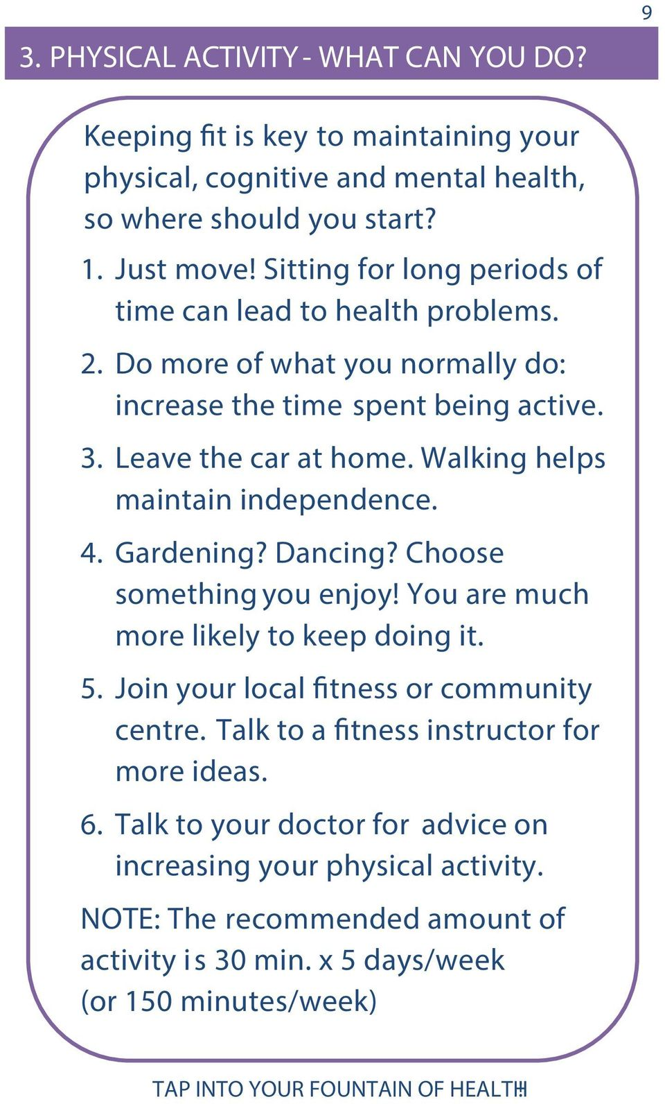 Walking helps maintain independence. 4. Gardening? Dancing? Choose something you enjoy! You are much more likely to keep doing it. 5.