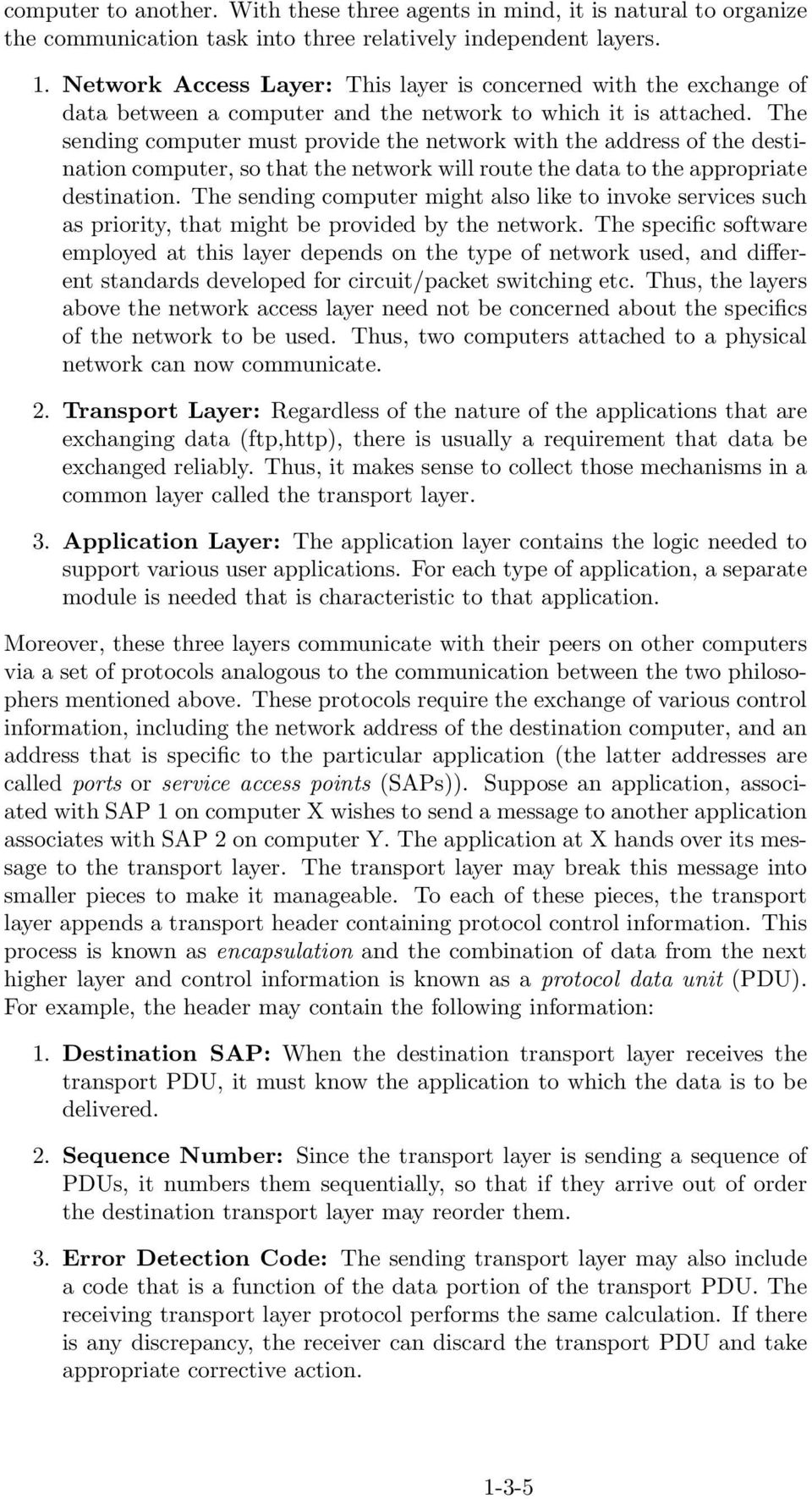 The sending computer must provide the network with the address of the destination computer, so that the network will route the data to the appropriate destination.