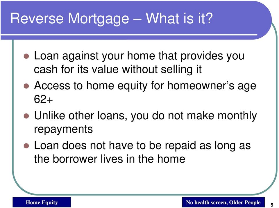 Access to home equity for homeowner s age 62+ Unlike other loans, you do not make