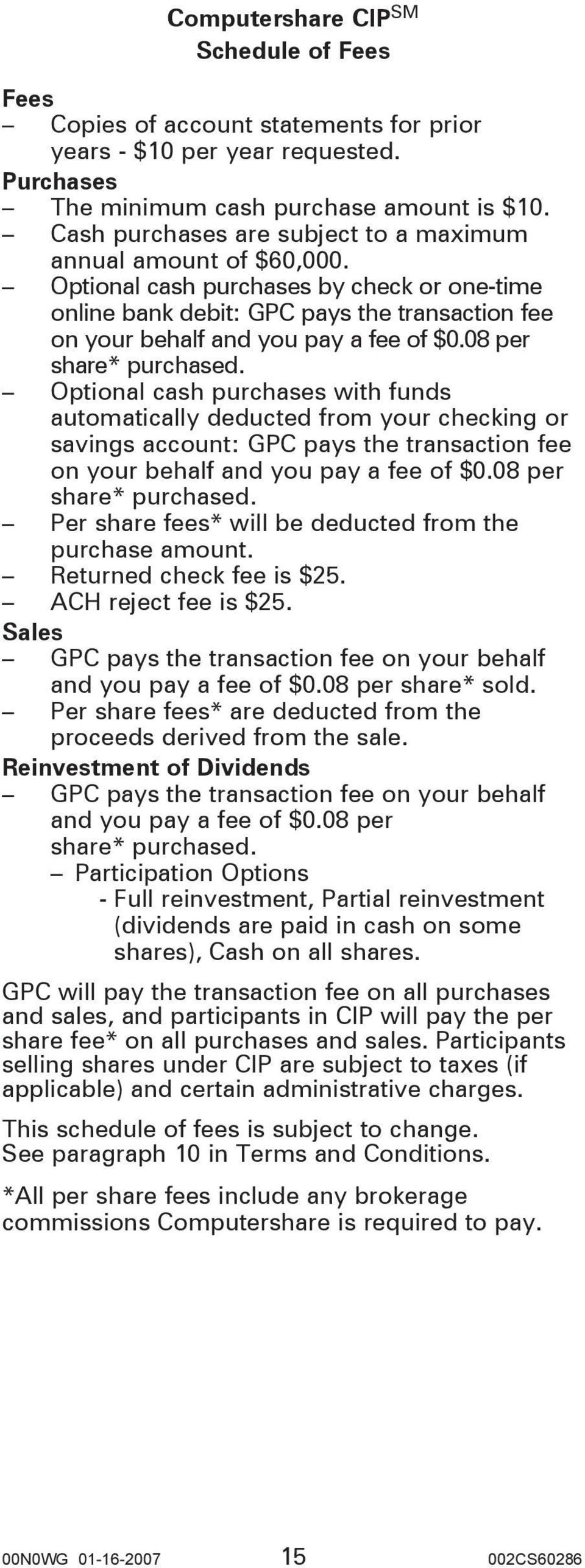 08 per share* purchased. Optional cash purchases with funds automatically deducted from your checking or savings account: GPC pays the transaction fee on your behalf and you pay a fee of $0.