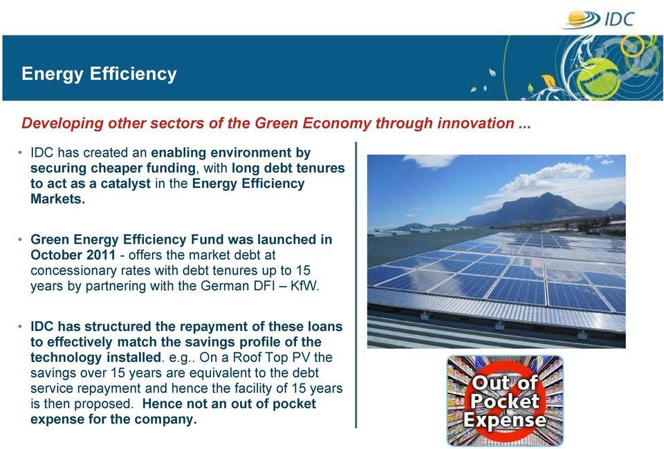 Green Energy Efficiency Fund was launched in October 2011 - offers the market debt at concessionary rates with debt tenures up to 15 years by partnering with the German DFI KfW.