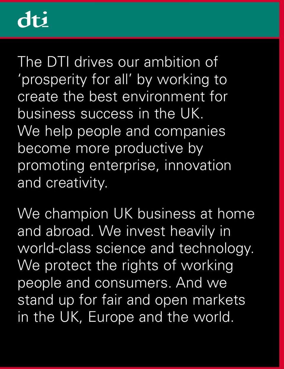 We champion UK business at home and abroad. We invest heavily in world-class science and technology.