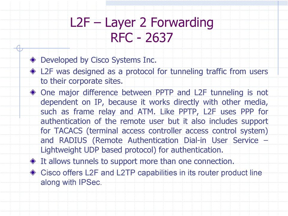 Like PPTP, L2F uses PPP for authentication of the remote user but it also includes support for TACACS (terminal access controller access control system) and RADIUS (Remote