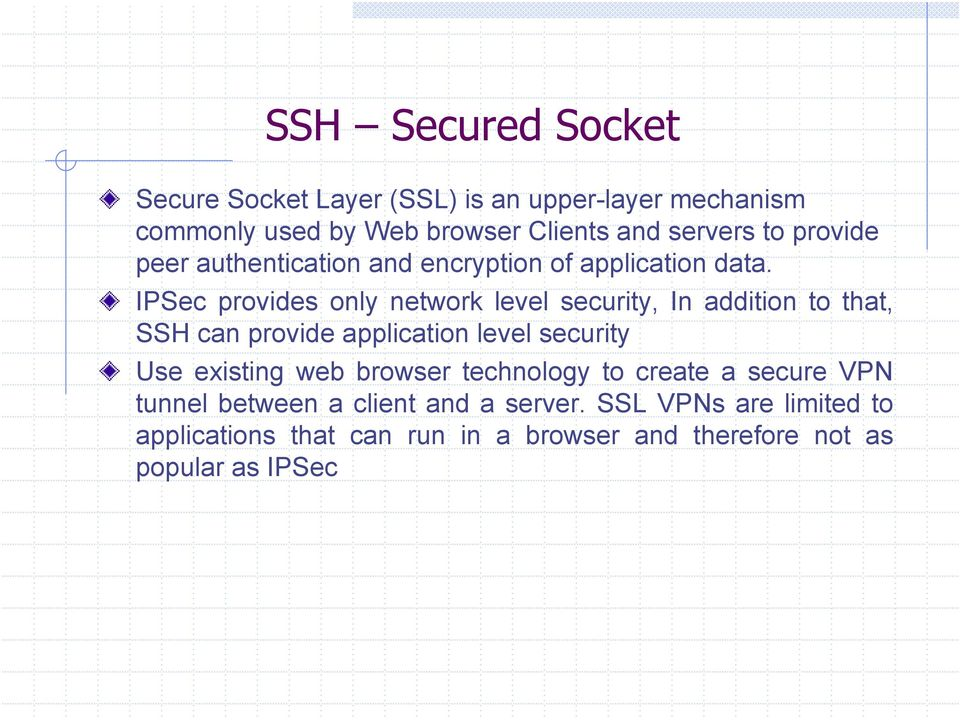 IPSec provides only network level security, In addition to that, SSH can provide application level security Use existing
