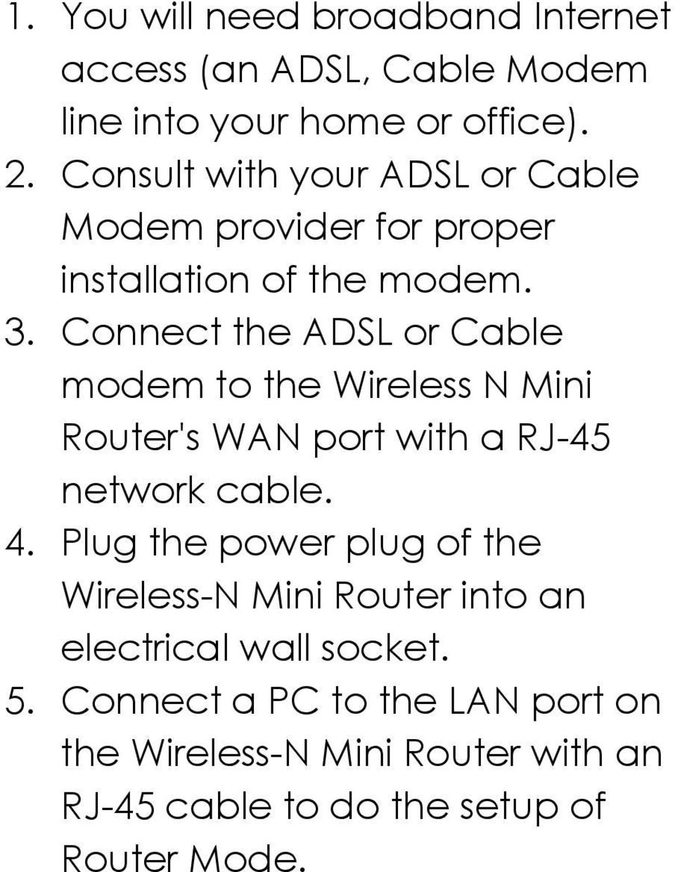 Connect the ADSL or Cable modem to the Wireless N Mini Router's WAN port with a RJ-45 network cable. 4.
