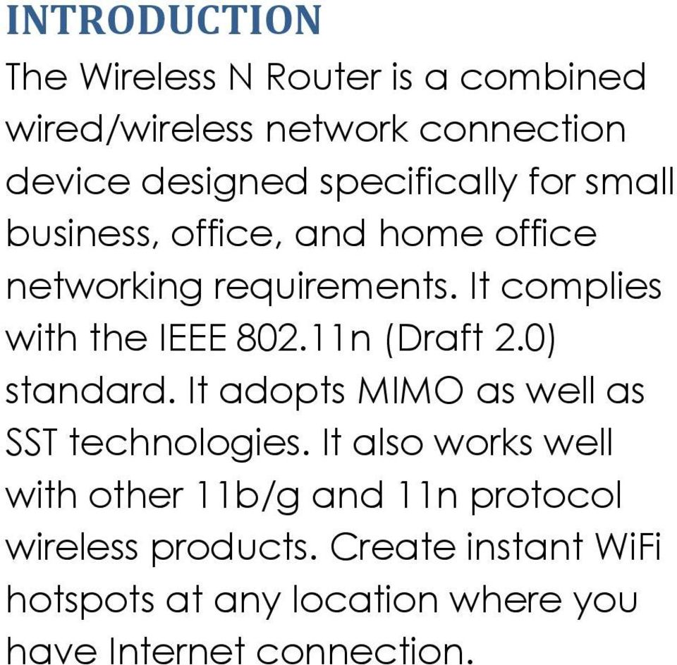 It complies with the IEEE 802.11n (Draft 2.0) standard. It adopts MIMO as well as SST technologies.