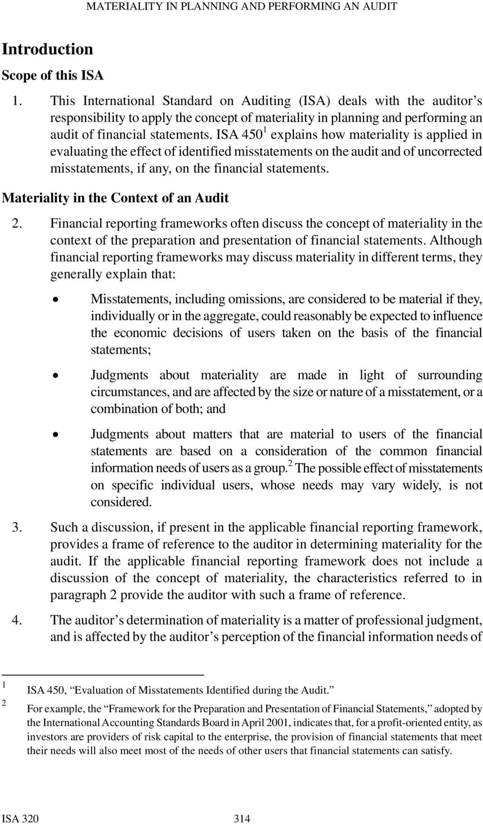 ISA 450 1 explains how materiality is applied in evaluating the effect of identified misstatements on the audit and of uncorrected misstatements, if any, on the financial statements.