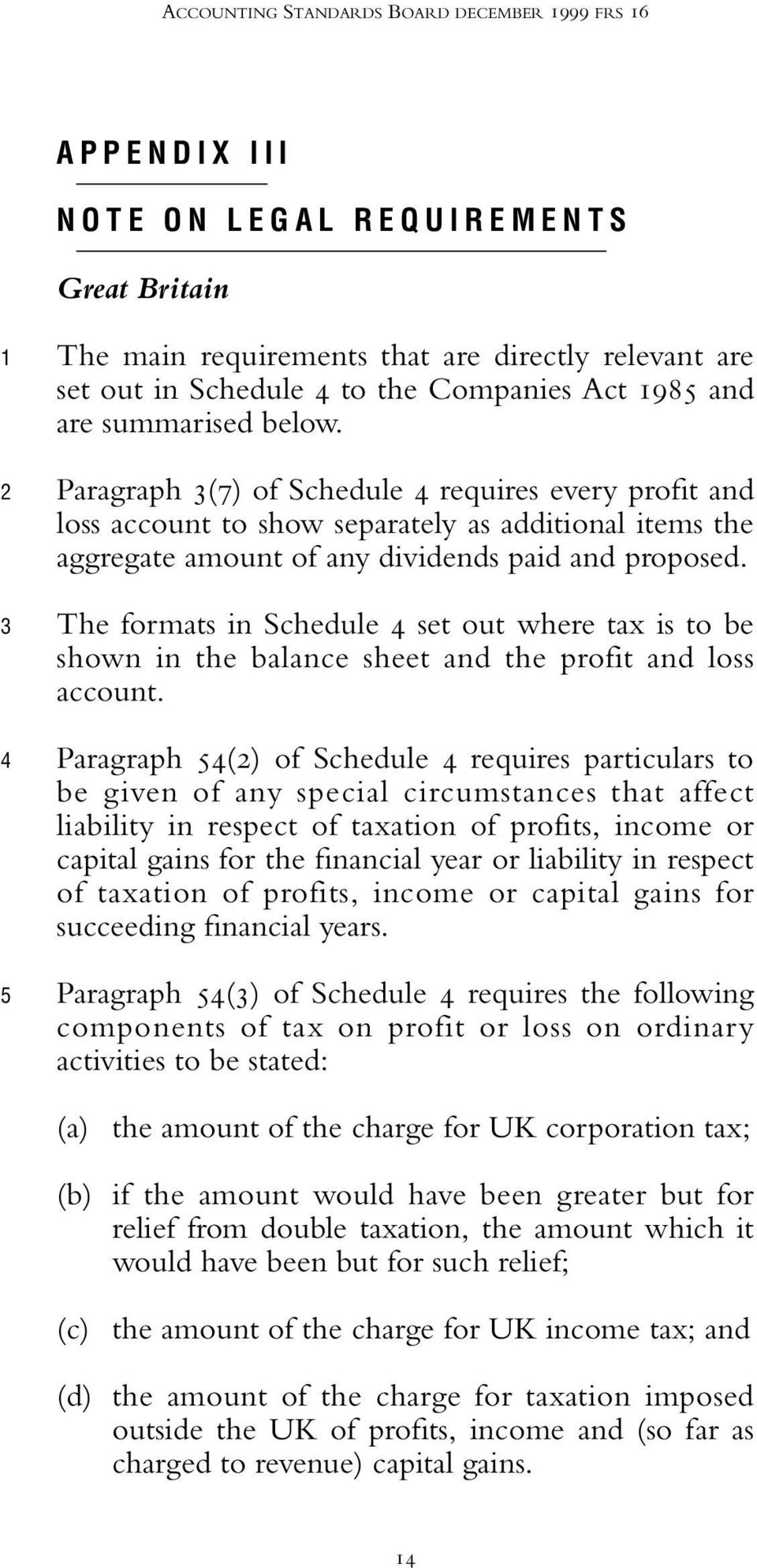 Paragraph 3(7) of Schedule 4 requires every profit and loss account to show separately as additional items the aggregate amount of any dividends paid and proposed.